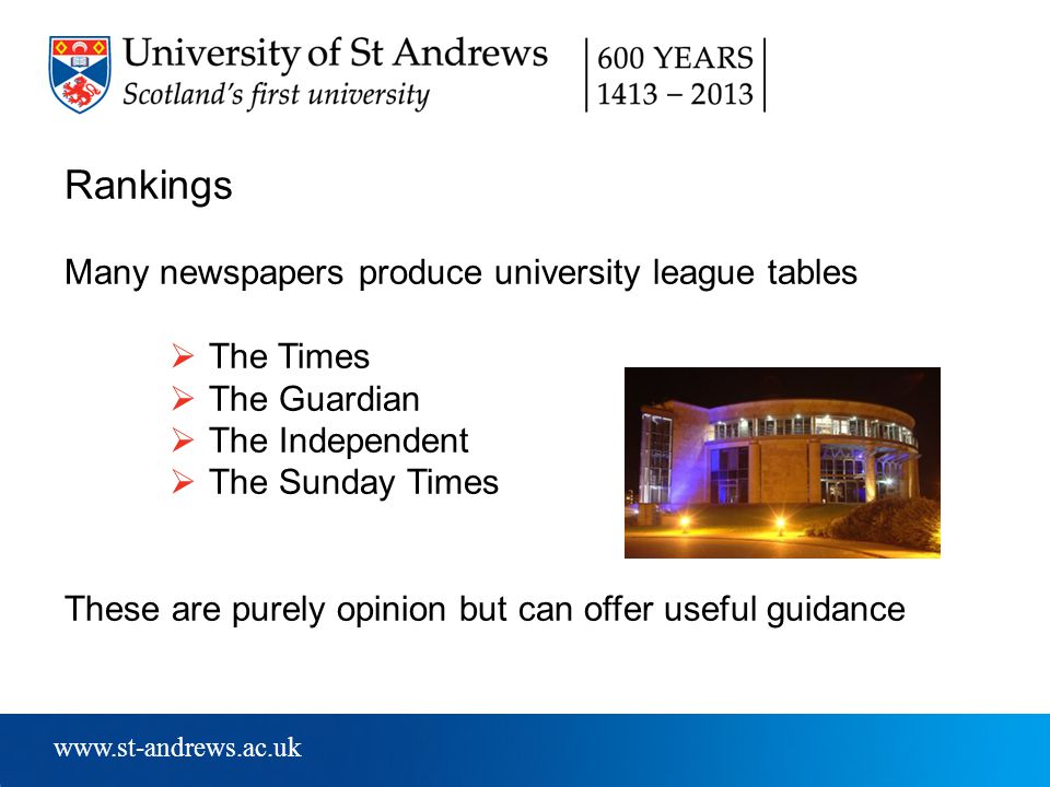 www.st-andrews.ac.uk Rankings Many newspapers produce university league tables  The Times  The Guardian  The Independent  The Sunday Times These are purely opinion but can offer useful guidance