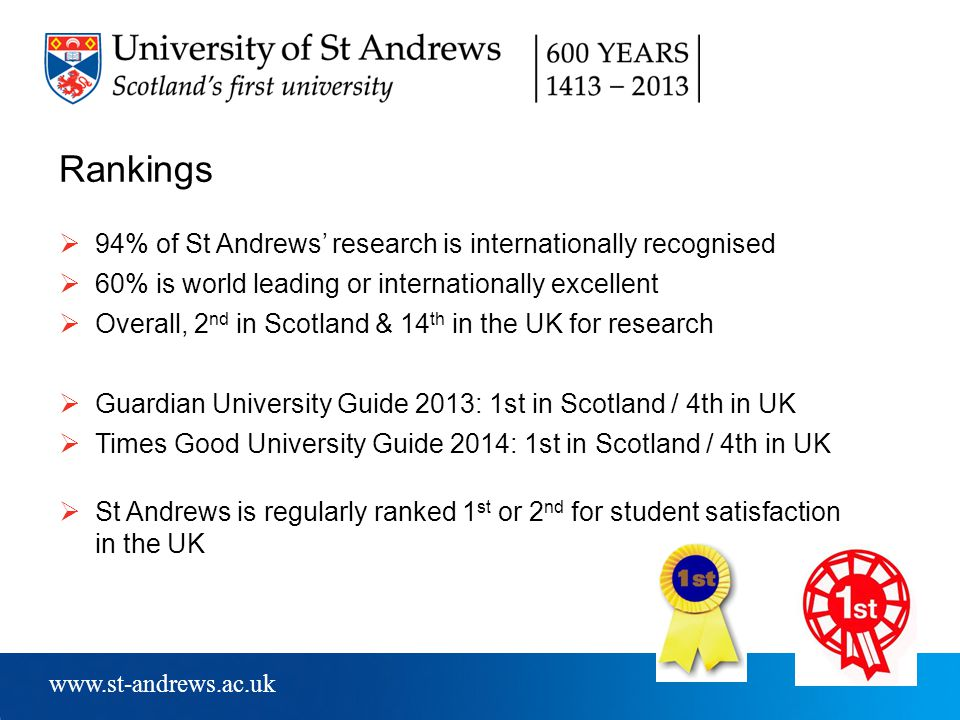 www.st-andrews.ac.uk Rankings  94% of St Andrews' research is internationally recognised  60% is world leading or internationally excellent  Overall, 2 nd in Scotland & 14 th in the UK for research  Guardian University Guide 2013: 1st in Scotland / 4th in UK  Times Good University Guide 2014: 1st in Scotland / 4th in UK  St Andrews is regularly ranked 1 st or 2 nd for student satisfaction in the UK