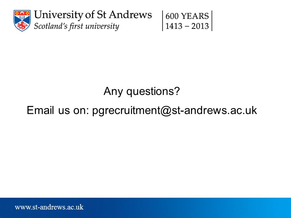 www.st-andrews.ac.uk Any questions? Email us on: pgrecruitment@st-andrews.ac.uk