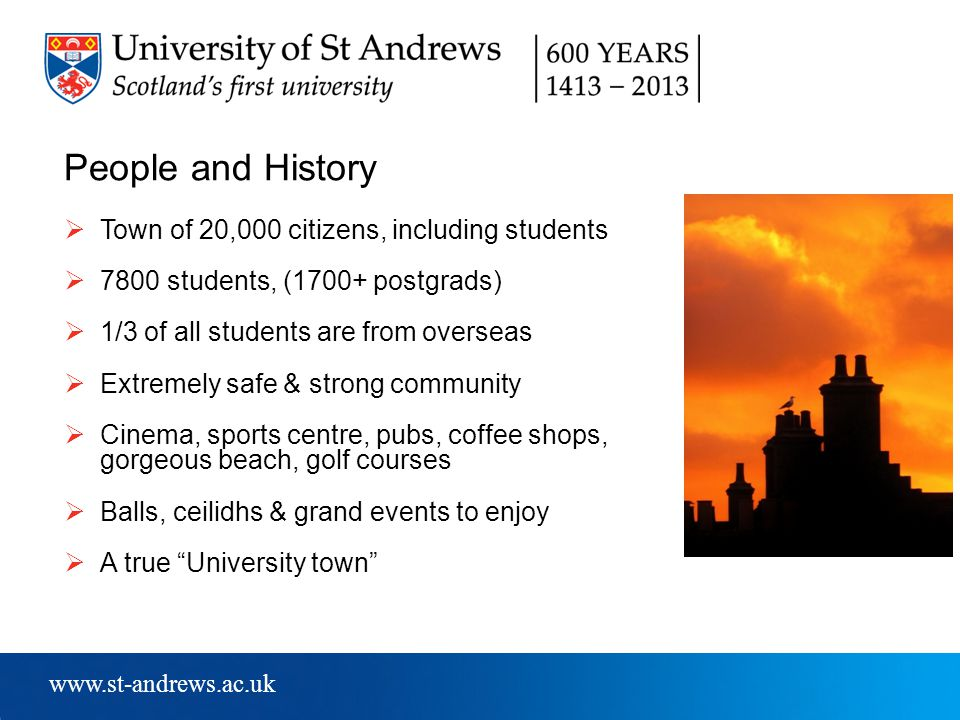 www.st-andrews.ac.uk People and History  Town of 20,000 citizens, including students  7800 students, (1700+ postgrads)  1/3 of all students are from overseas  Extremely safe & strong community  Cinema, sports centre, pubs, coffee shops, gorgeous beach, golf courses  Balls, ceilidhs & grand events to enjoy  A true University town