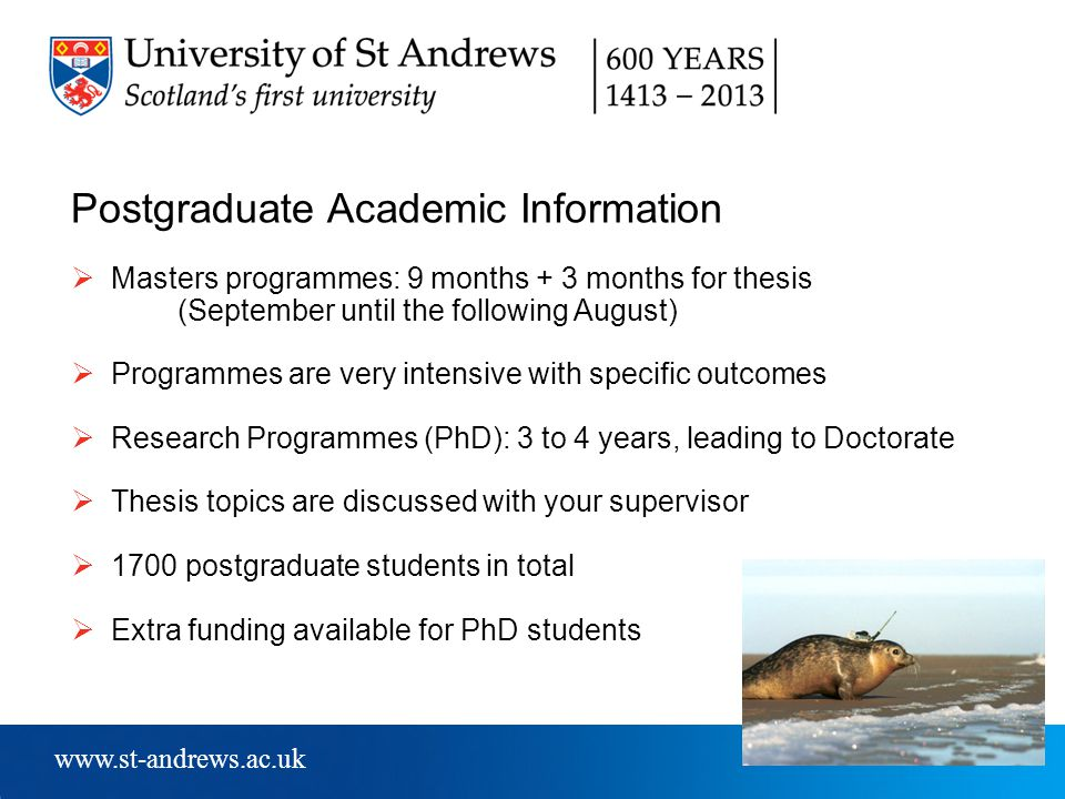 www.st-andrews.ac.uk Postgraduate Academic Information  Masters programmes: 9 months + 3 months for thesis (September until the following August)  Programmes are very intensive with specific outcomes  Research Programmes (PhD): 3 to 4 years, leading to Doctorate  Thesis topics are discussed with your supervisor  1700 postgraduate students in total  Extra funding available for PhD students