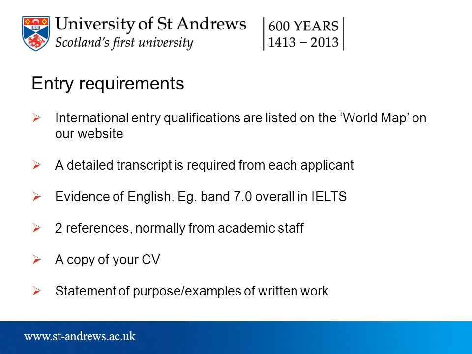 www.st-andrews.ac.uk Entry requirements  International entry qualifications are listed on the 'World Map' on our website  A detailed transcript is required from each applicant  Evidence of English.