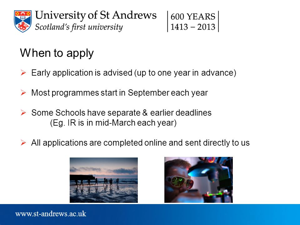 www.st-andrews.ac.uk When to apply  Early application is advised (up to one year in advance)  Most programmes start in September each year  Some Schools have separate & earlier deadlines (Eg.