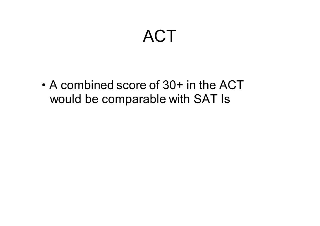 ACT A combined score of 30+ in the ACT would be comparable with SAT Is