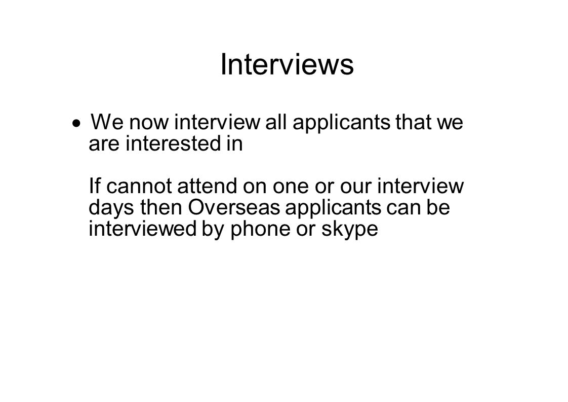 Interviews  We now interview all applicants that we are interested in If cannot attend on one or our interview days then Overseas applicants can be interviewed by phone or skype