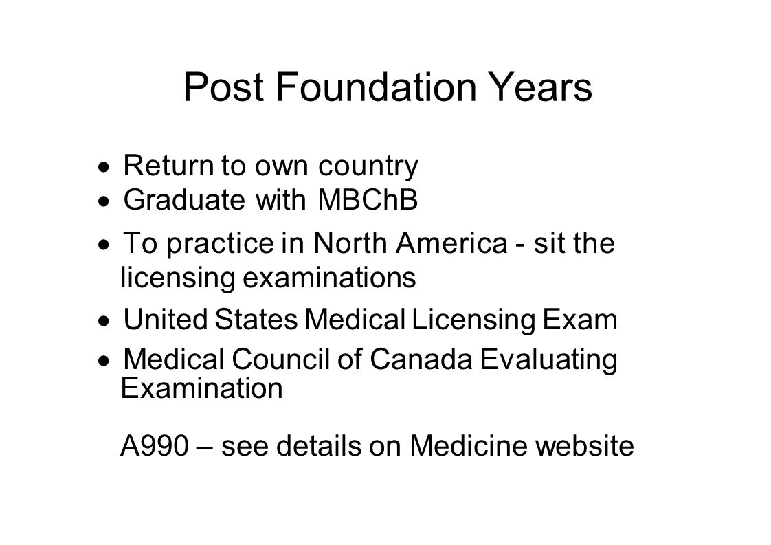 Post Foundation Years  Return to own country  Graduate with MBChB  To practice in North America - sit the licensing examinations  United States Medical Licensing Exam  Medical Council of Canada Evaluating Examination A990 – see details on Medicine website
