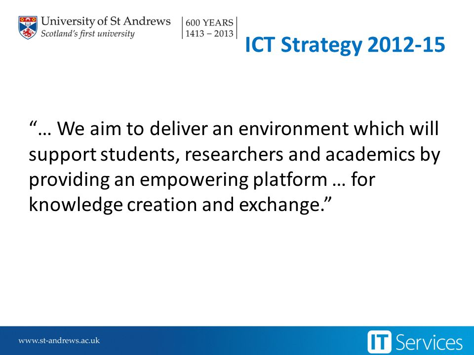 ICT Strategy 2012-15 … We aim to deliver an environment which will support students, researchers and academics by providing an empowering platform … for knowledge creation and exchange.