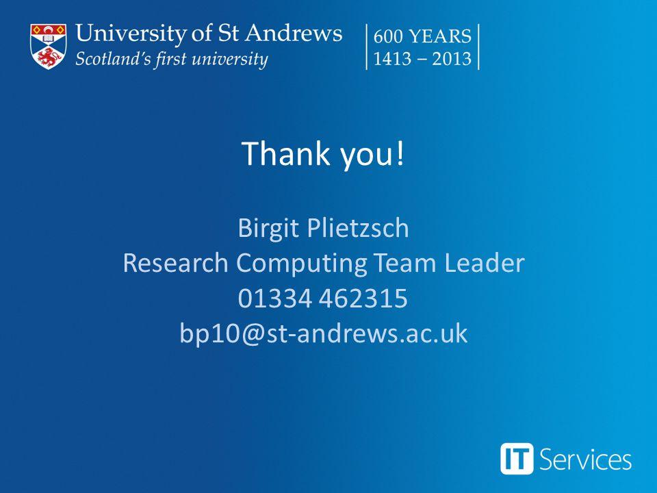 Thank you! Birgit Plietzsch Research Computing Team Leader 01334 462315 bp10@st-andrews.ac.uk