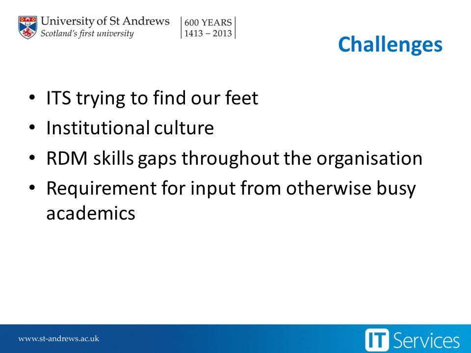 Challenges ITS trying to find our feet Institutional culture RDM skills gaps throughout the organisation Requirement for input from otherwise busy academics