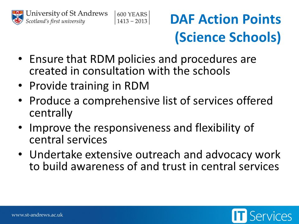 DAF Action Points (Science Schools) Ensure that RDM policies and procedures are created in consultation with the schools Provide training in RDM Produce a comprehensive list of services offered centrally Improve the responsiveness and flexibility of central services Undertake extensive outreach and advocacy work to build awareness of and trust in central services