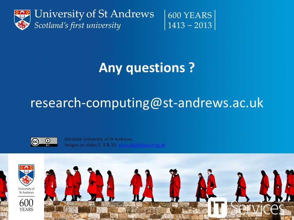 Any questions ? research-computing@st-andrews.ac.uk Attribute University of St Andrews, images on slides 5, 9 & 10: www.digitalbevaring.dkwww.digitalb