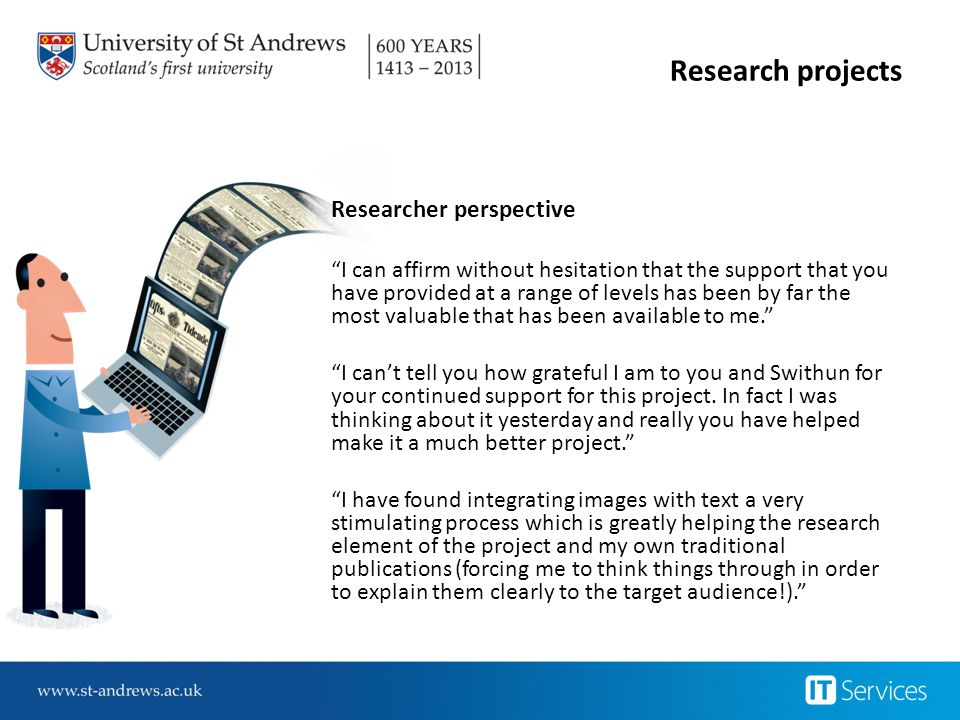 "Research projects Researcher perspective ""I can affirm without hesitation that the support that you have provided at a range of levels has been by far"