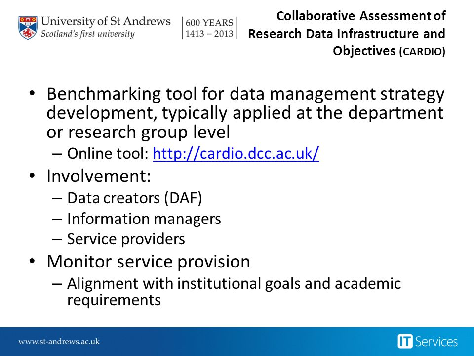 Collaborative Assessment of Research Data Infrastructure and Objectives (CARDIO) Benchmarking tool for data management strategy development, typically applied at the department or research group level – Online tool: http://cardio.dcc.ac.uk/http://cardio.dcc.ac.uk/ Involvement: – Data creators (DAF) – Information managers – Service providers Monitor service provision – Alignment with institutional goals and academic requirements