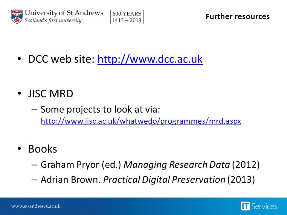Further resources DCC web site: http://www.dcc.ac.ukhttp://www.dcc.ac.uk JISC MRD – Some projects to look at via: http://www.jisc.ac.uk/whatwedo/programmes/mrd.aspx http://www.jisc.ac.uk/whatwedo/programmes/mrd.aspx Books – Graham Pryor (ed.) Managing Research Data (2012) – Adrian Brown.