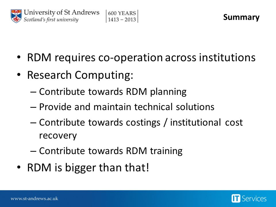 Summary RDM requires co-operation across institutions Research Computing: – Contribute towards RDM planning – Provide and maintain technical solutions – Contribute towards costings / institutional cost recovery – Contribute towards RDM training RDM is bigger than that!