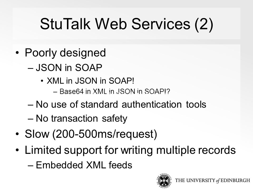 StuTalk Web Services (2) Poorly designed –JSON in SOAP XML in JSON in SOAP! –Base64 in XML in JSON in SOAP!? –No use of standard authentication tools