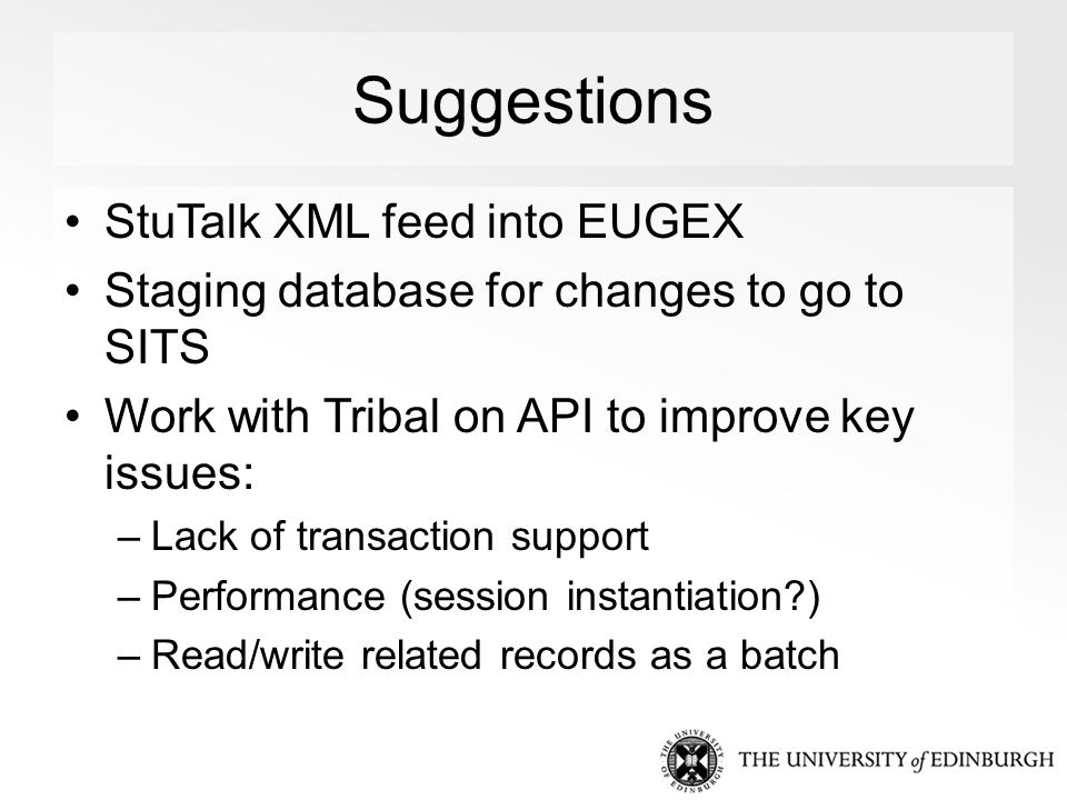 Suggestions StuTalk XML feed into EUGEX Staging database for changes to go to SITS Work with Tribal on API to improve key issues: –Lack of transaction support –Performance (session instantiation ) –Read/write related records as a batch