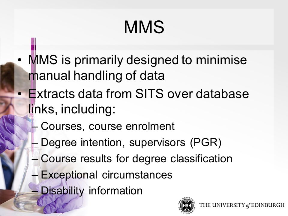 MMS MMS is primarily designed to minimise manual handling of data Extracts data from SITS over database links, including: –Courses, course enrolment –Degree intention, supervisors (PGR) –Course results for degree classification –Exceptional circumstances –Disability information