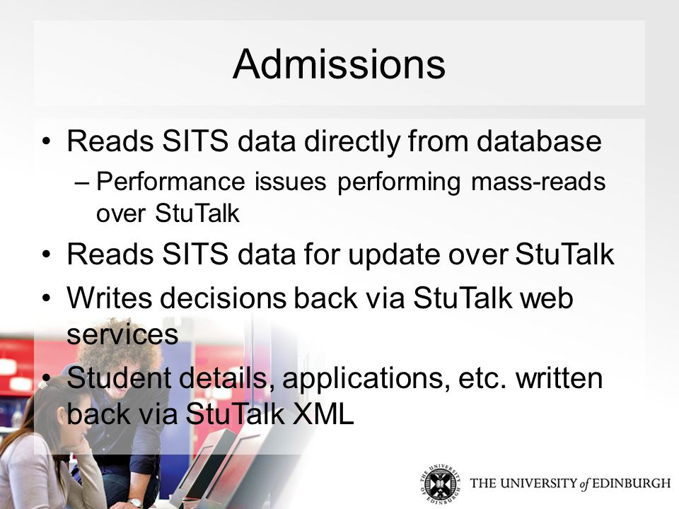 Admissions Reads SITS data directly from database –Performance issues performing mass-reads over StuTalk Reads SITS data for update over StuTalk Writes decisions back via StuTalk web services Student details, applications, etc.