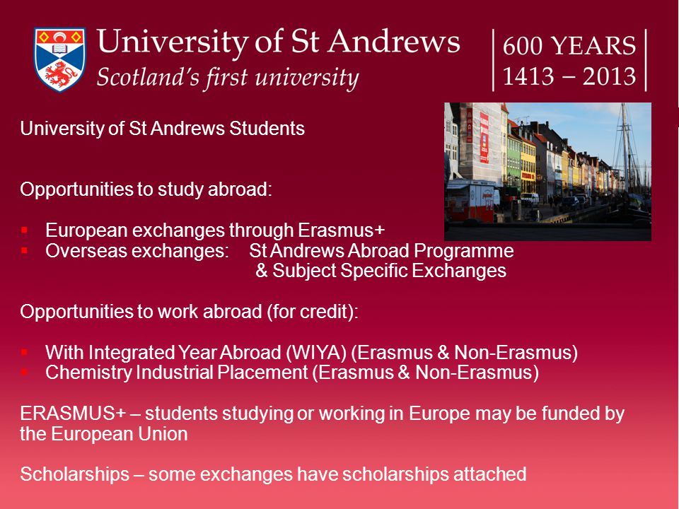 University of St Andrews Students Opportunities to study abroad:  European exchanges through Erasmus+  Overseas exchanges: St Andrews Abroad Programme & Subject Specific Exchanges Opportunities to work abroad (for credit):  With Integrated Year Abroad (WIYA) (Erasmus & Non-Erasmus)  Chemistry Industrial Placement (Erasmus & Non-Erasmus) ERASMUS+ – students studying or working in Europe may be funded by the European Union Scholarships – some exchanges have scholarships attached