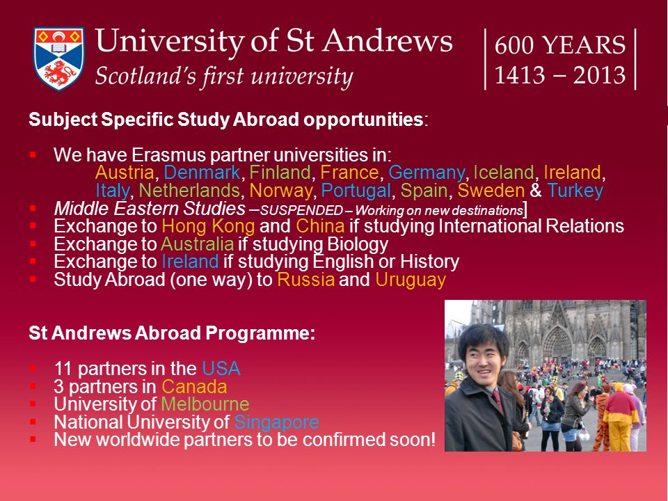 Subject Specific Study Abroad opportunities:  We have Erasmus partner universities in: Austria, Denmark, Finland, France, Germany, Iceland, Ireland, Italy, Netherlands, Norway, Portugal, Spain, Sweden & Turkey  Middle Eastern Studies – SUSPENDED – Working on new destinations ]  Exchange to Hong Kong and China if studying International Relations  Exchange to Australia if studying Biology  Exchange to Ireland if studying English or History  Study Abroad (one way) to Russia and Uruguay St Andrews Abroad Programme:  11 partners in the USA  3 partners in Canada  University of Melbourne  National University of Singapore  New worldwide partners to be confirmed soon!