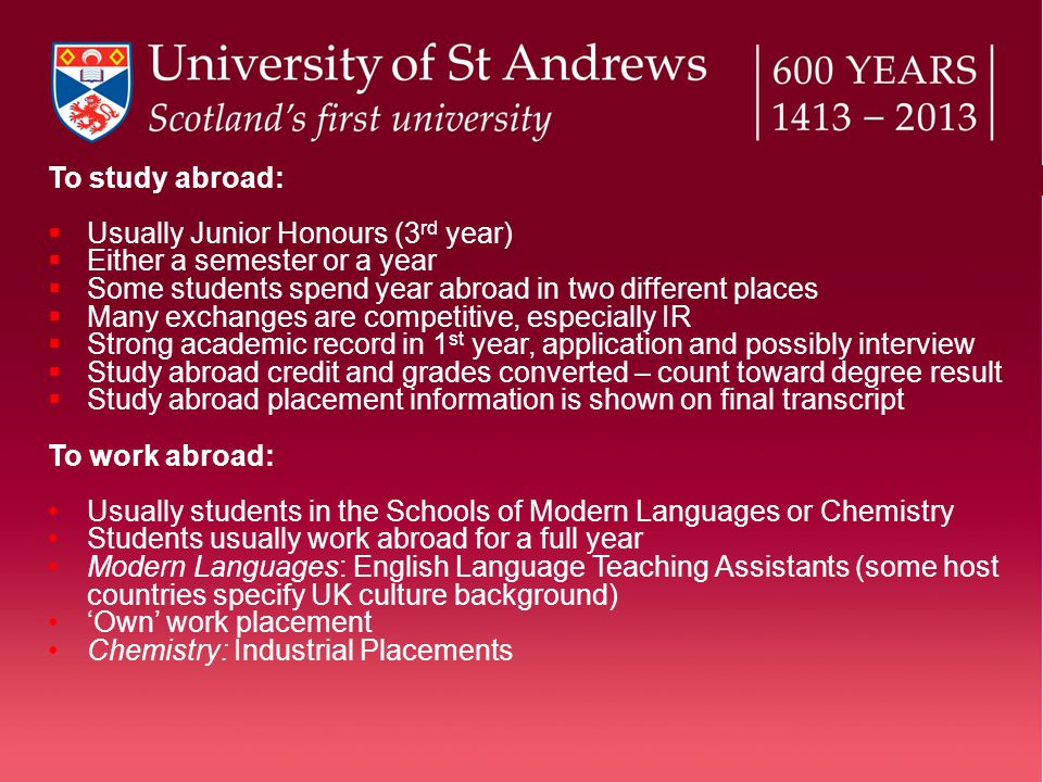 To study abroad:  Usually Junior Honours (3 rd year)  Either a semester or a year  Some students spend year abroad in two different places  Many exchanges are competitive, especially IR  Strong academic record in 1 st year, application and possibly interview  Study abroad credit and grades converted – count toward degree result  Study abroad placement information is shown on final transcript To work abroad: Usually students in the Schools of Modern Languages or Chemistry Students usually work abroad for a full year Modern Languages: English Language Teaching Assistants (some host countries specify UK culture background) 'Own' work placement Chemistry: Industrial Placements