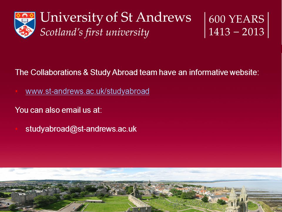 The Collaborations & Study Abroad team have an informative website: www.st-andrews.ac.uk/studyabroad You can also email us at: studyabroad@st-andrews.ac.uk