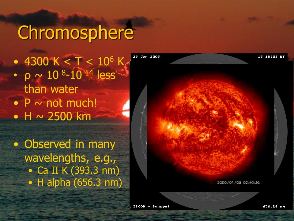 Chromosphere 4300 K < T < 10 6 K ρ ~ 10 -8 -10 -14 less than water P ~ not much.