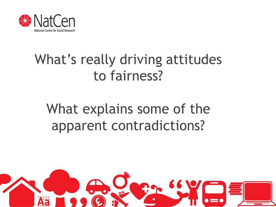 19 What's really driving attitudes to fairness? What explains some of the apparent contradictions?