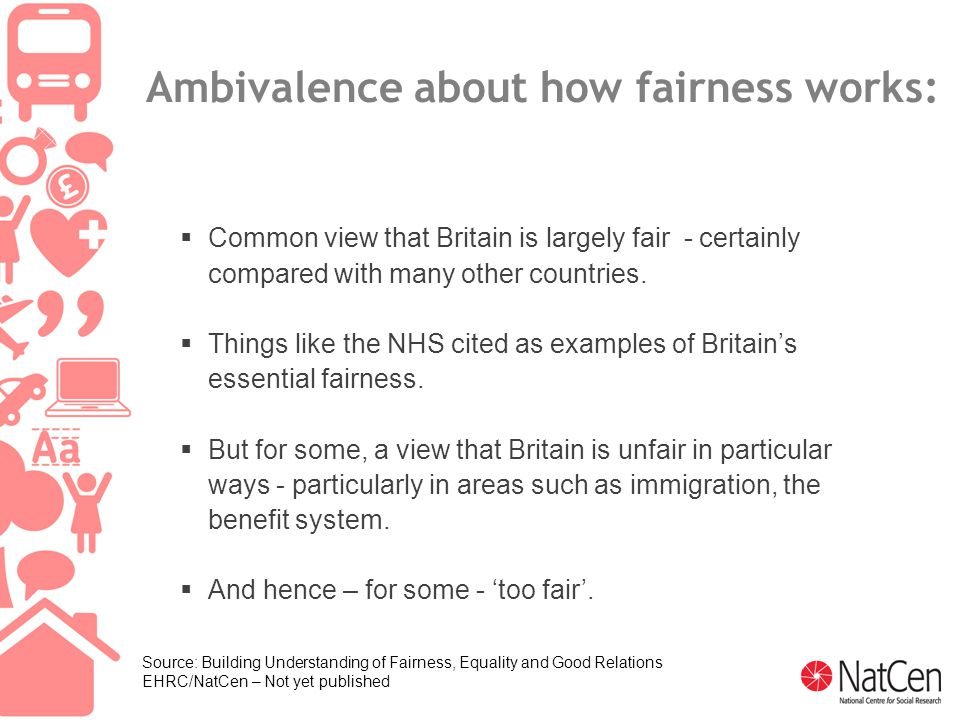 22 Ambivalence about how fairness works:  Common view that Britain is largely fair - certainly compared with many other countries.