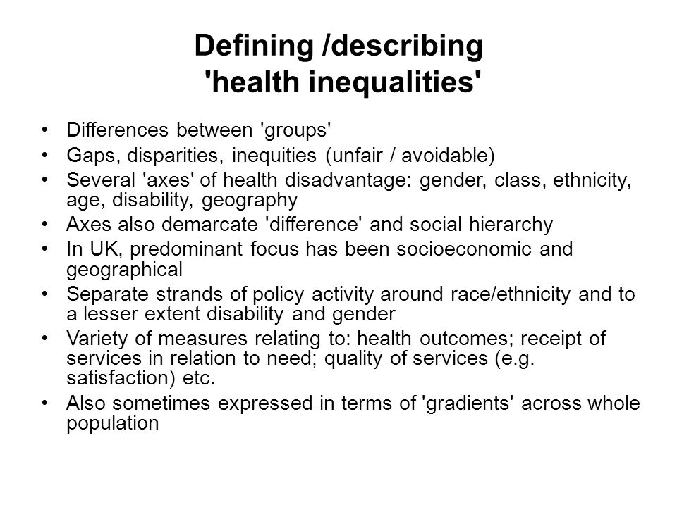 Defining /describing health inequalities Differences between groups Gaps, disparities, inequities (unfair / avoidable) Several axes of health disadvantage: gender, class, ethnicity, age, disability, geography Axes also demarcate difference and social hierarchy In UK, predominant focus has been socioeconomic and geographical Separate strands of policy activity around race/ethnicity and to a lesser extent disability and gender Variety of measures relating to: health outcomes; receipt of services in relation to need; quality of services (e.g.
