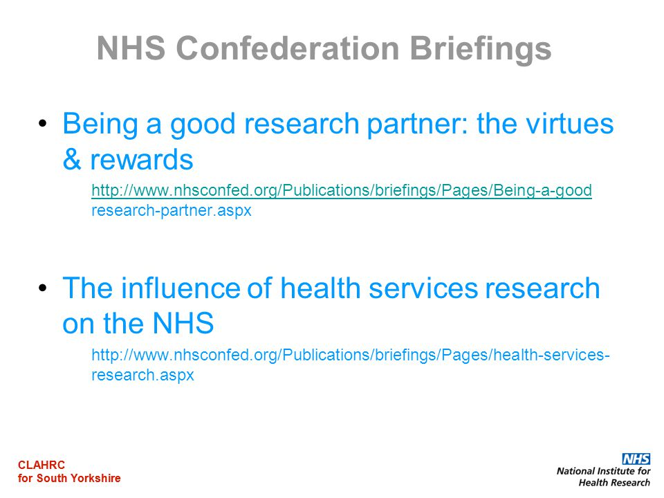 CLAHRC for South Yorkshire CLAHRC for South Yorkshire NHS Confederation Briefings Being a good research partner: the virtues & rewards http://www.nhsconfed.org/Publications/briefings/Pages/Being-a-good http://www.nhsconfed.org/Publications/briefings/Pages/Being-a-good research-partner.aspx The influence of health services research on the NHS http://www.nhsconfed.org/Publications/briefings/Pages/health-services- research.aspx