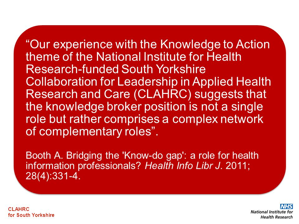 CLAHRC for South Yorkshire Our experience with the Knowledge to Action theme of the National Institute for Health Research-funded South Yorkshire Collaboration for Leadership in Applied Health Research and Care (CLAHRC) suggests that the knowledge broker position is not a single role but rather comprises a complex network of complementary roles .