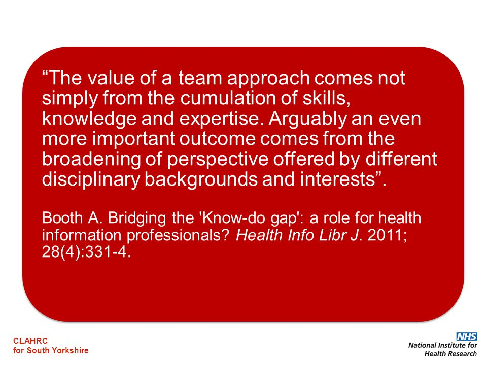 CLAHRC for South Yorkshire The value of a team approach comes not simply from the cumulation of skills, knowledge and expertise.
