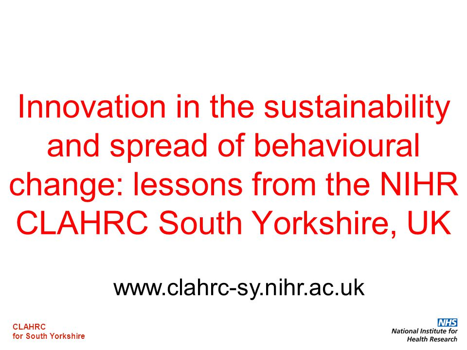 CLAHRC for South Yorkshire Innovation in the sustainability and spread of behavioural change: lessons from the NIHR CLAHRC South Yorkshire, UK