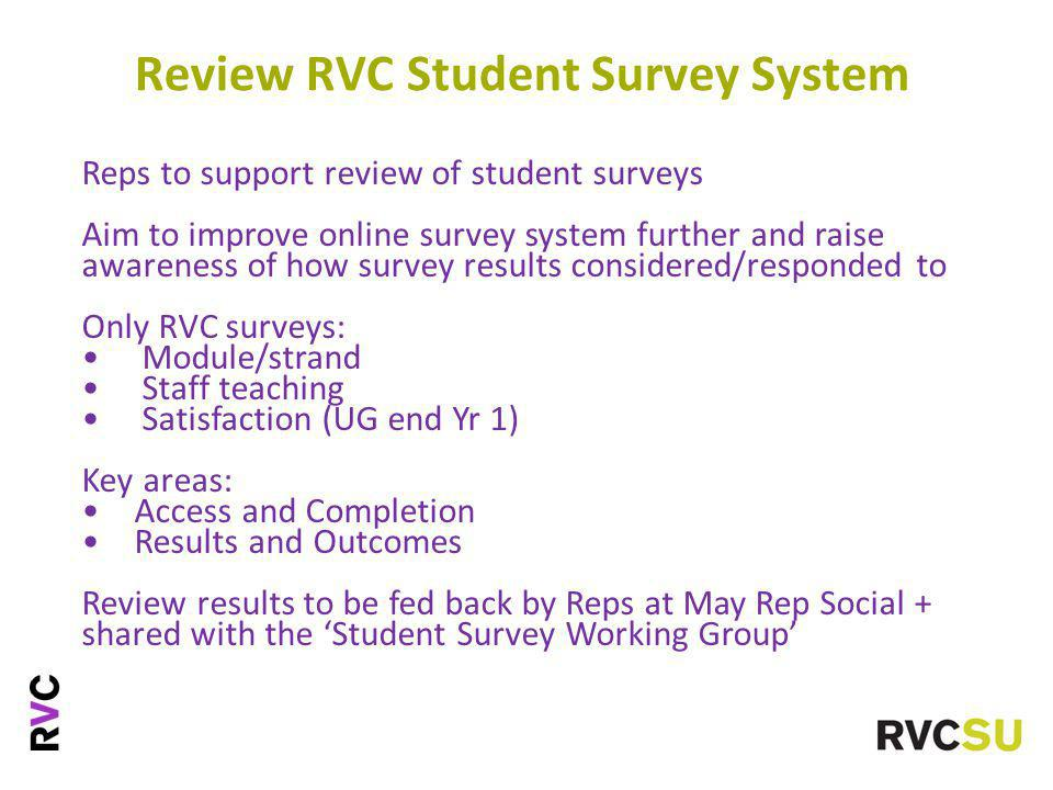 Reps to support review of student surveys Aim to improve online survey system further and raise awareness of how survey results considered/responded to Only RVC surveys: Module/strand Staff teaching Satisfaction (UG end Yr 1) Key areas: Access and Completion Results and Outcomes Review results to be fed back by Reps at May Rep Social + shared with the 'Student Survey Working Group' Review RVC Student Survey System