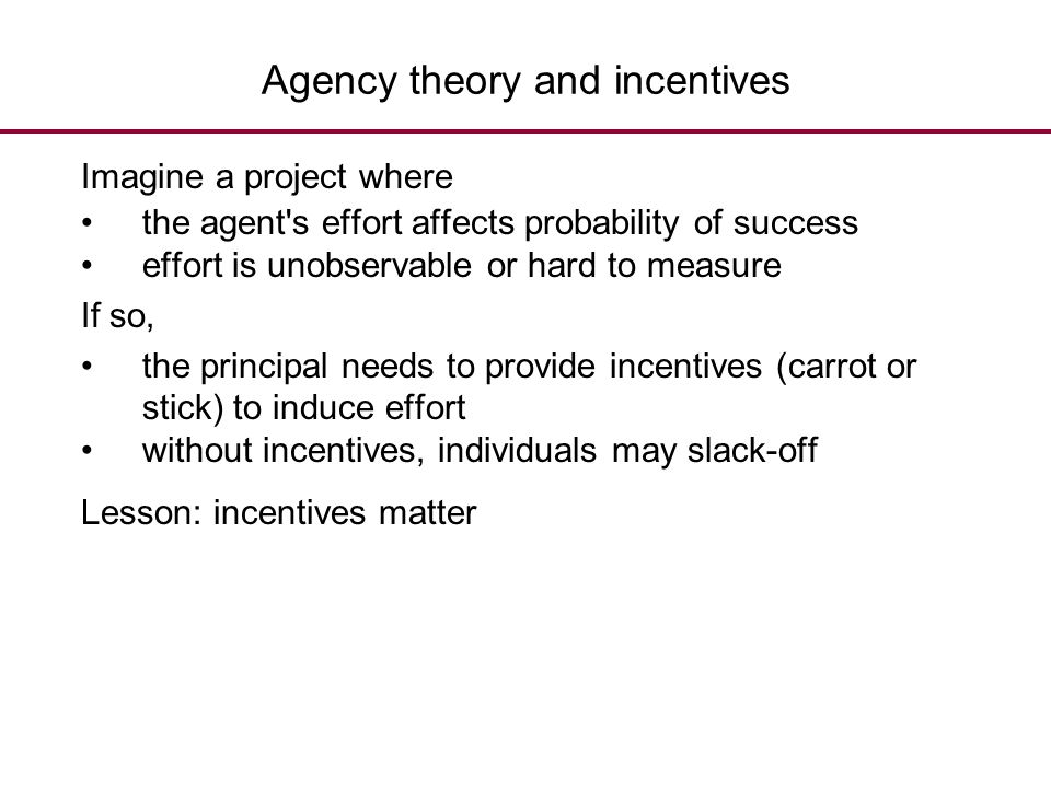 Agency theory and incentives Imagine a project where the agent's effort affects probability of success effort is unobservable or hard to measure If so