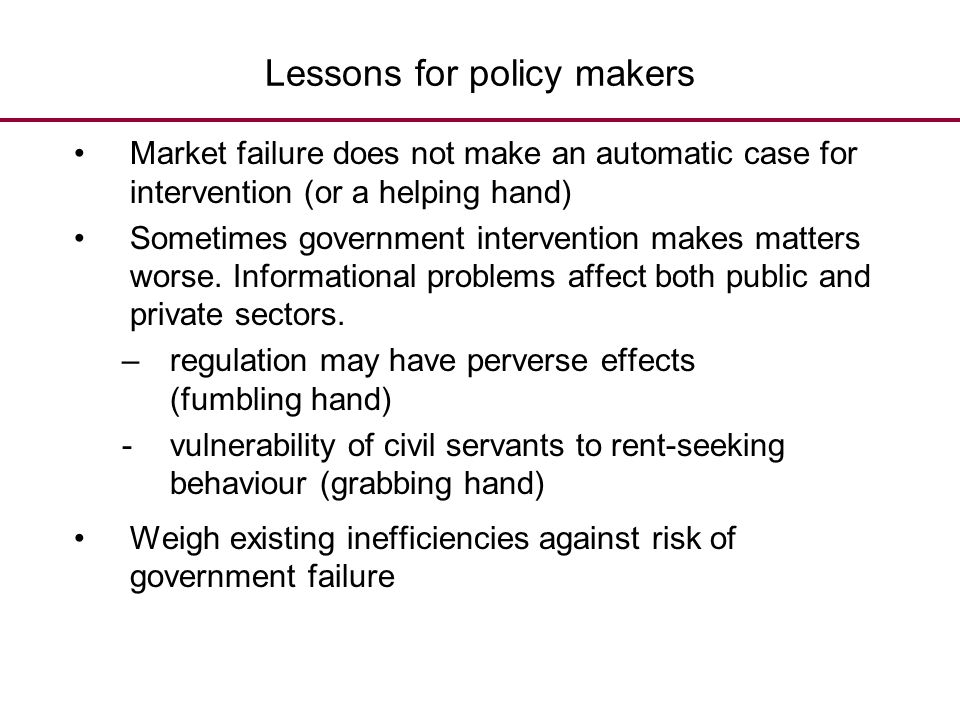 Lessons for policy makers Market failure does not make an automatic case for intervention (or a helping hand) Sometimes government intervention makes