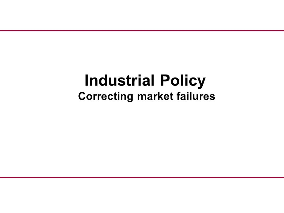 Industrial Policy Correcting market failures