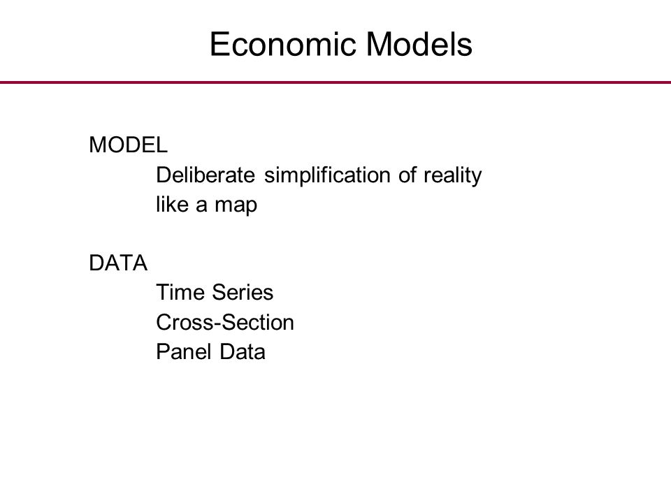Economic Models MODEL Deliberate simplification of reality like a map DATA Time Series Cross-Section Panel Data