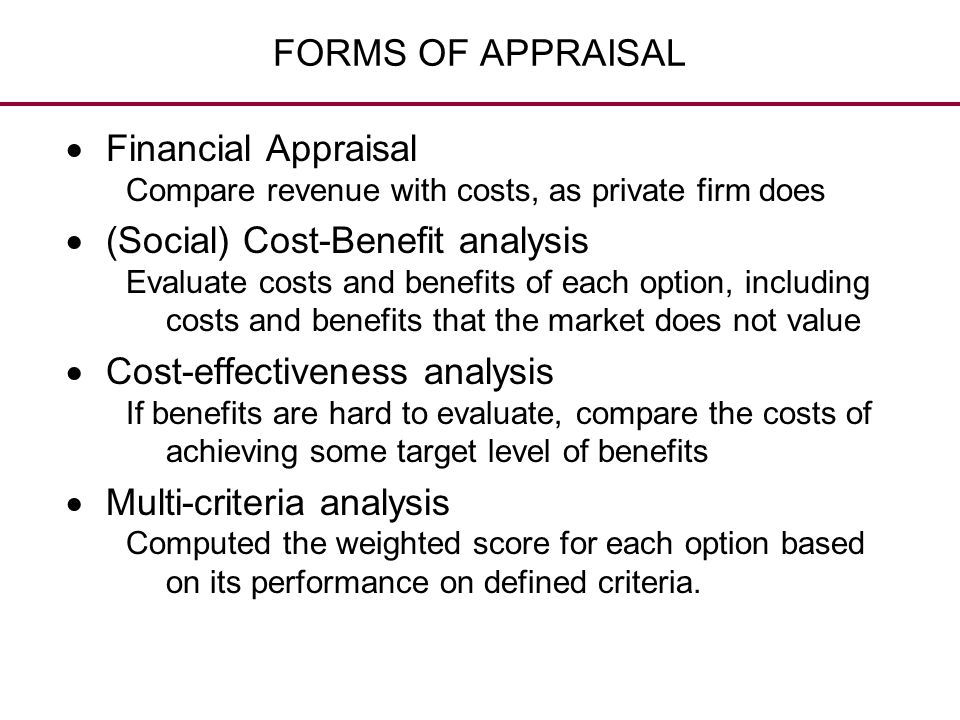 FORMS OF APPRAISAL  Financial Appraisal Compare revenue with costs, as private firm does  (Social) Cost-Benefit analysis Evaluate costs and benefits