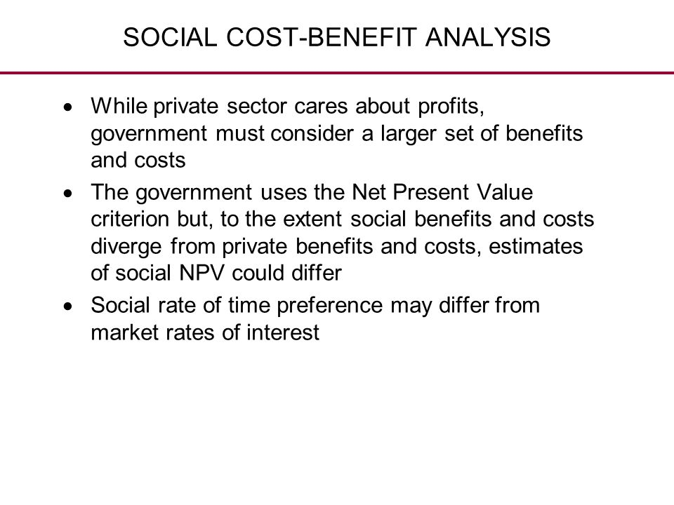 SOCIAL COST-BENEFIT ANALYSIS  While private sector cares about profits, government must consider a larger set of benefits and costs  The government