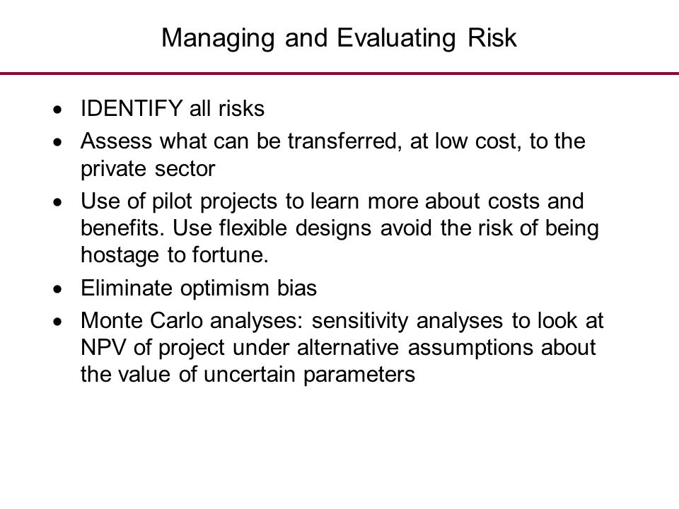 Managing and Evaluating Risk  IDENTIFY all risks  Assess what can be transferred, at low cost, to the private sector  Use of pilot projects to lear