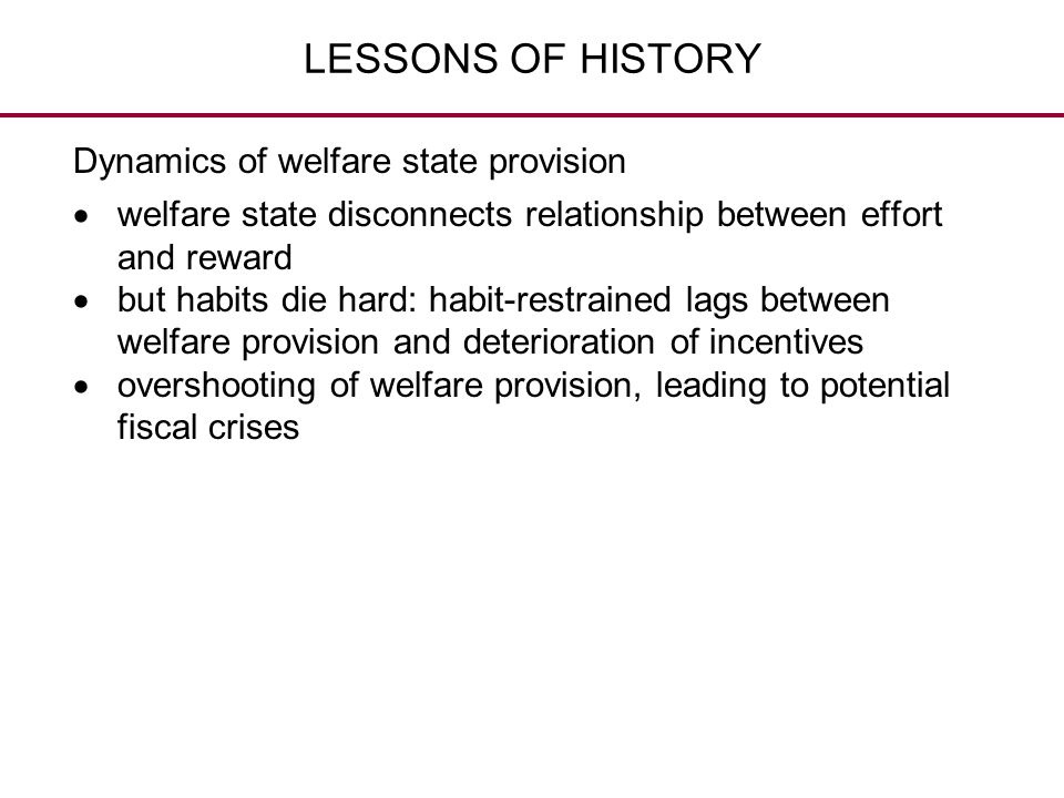 LESSONS OF HISTORY Dynamics of welfare state provision  welfare state disconnects relationship between effort and reward  but habits die hard: habit