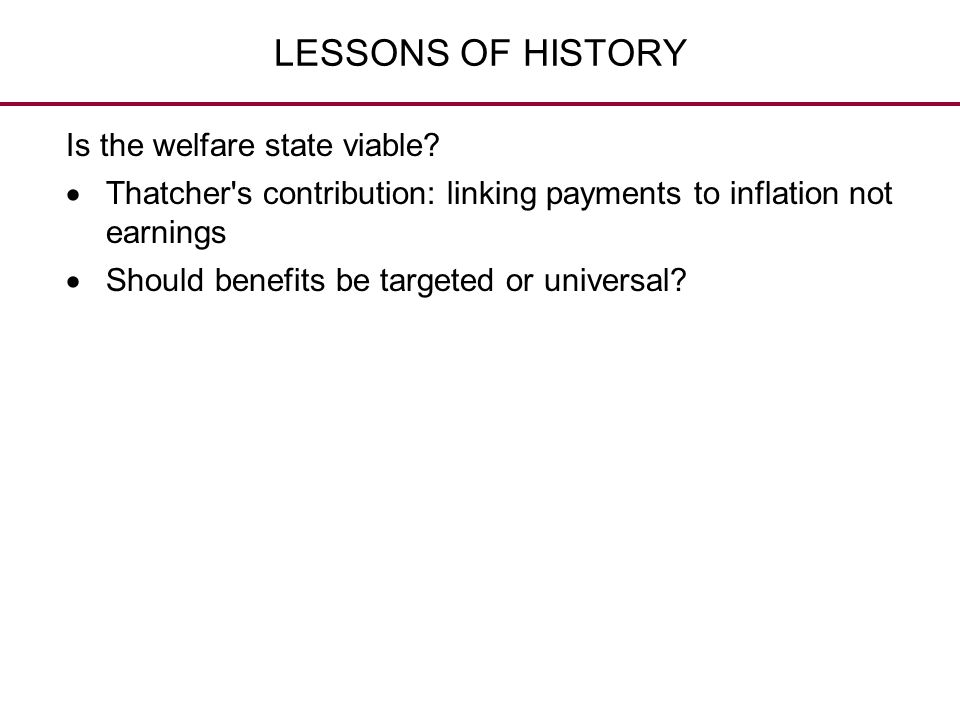LESSONS OF HISTORY Is the welfare state viable?  Thatcher's contribution: linking payments to inflation not earnings  Should benefits be targeted or
