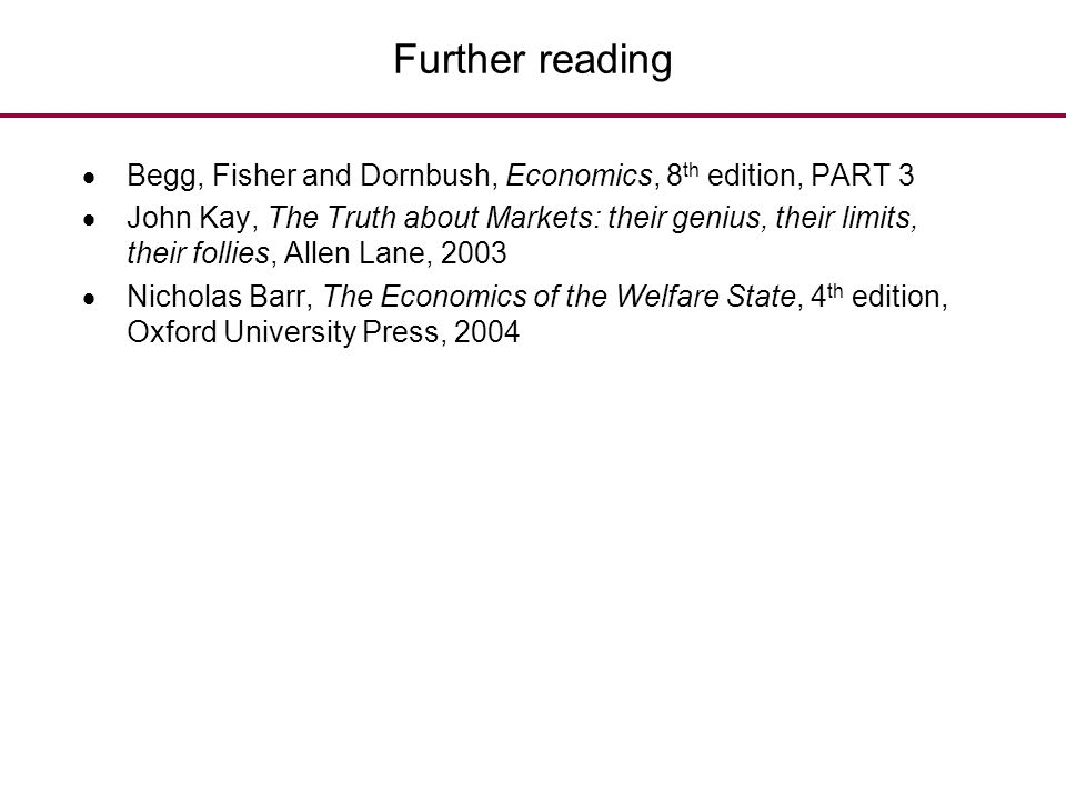 Further reading  Begg, Fisher and Dornbush, Economics, 8 th edition, PART 3  John Kay, The Truth about Markets: their genius, their limits, their fo