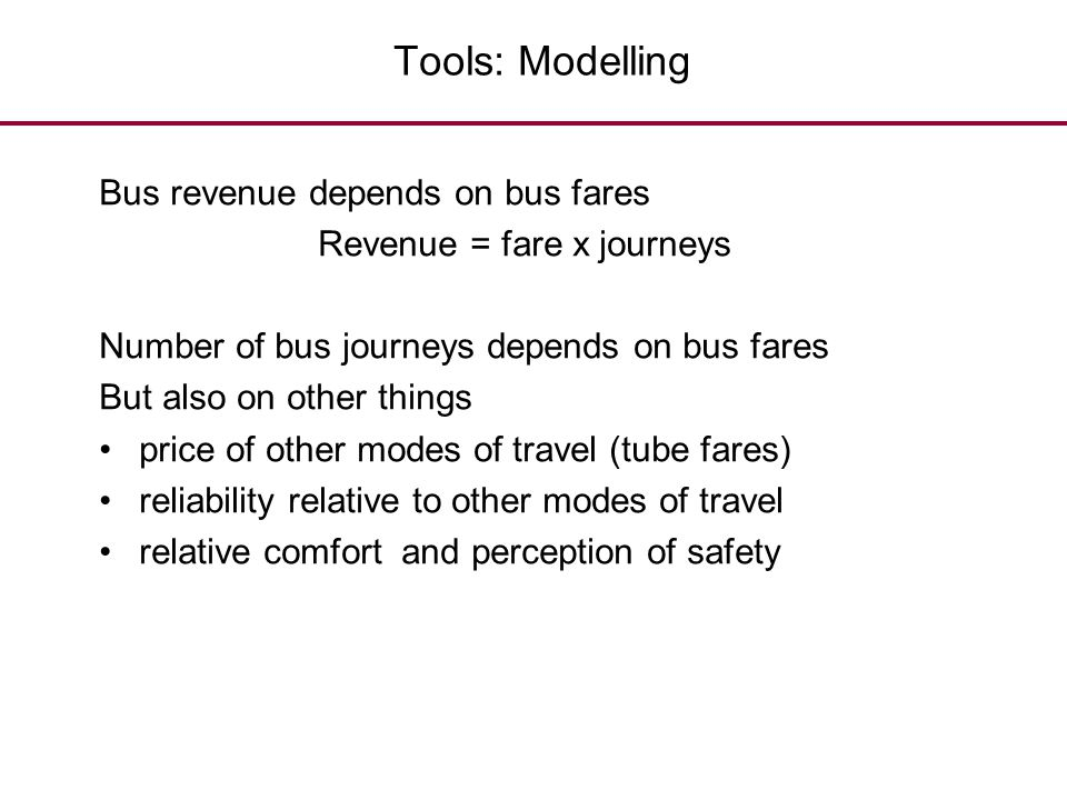 Tools: Modelling Bus revenue depends on bus fares Revenue = fare x journeys Number of bus journeys depends on bus fares But also on other things price