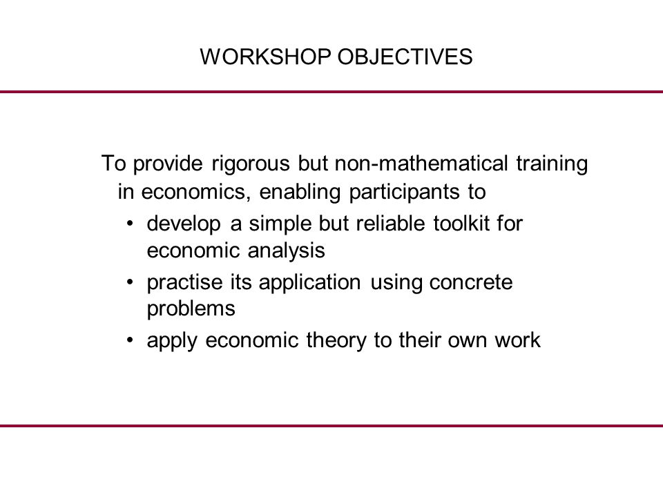 WORKSHOP OBJECTIVES To provide rigorous but non-mathematical training in economics, enabling participants to develop a simple but reliable toolkit for