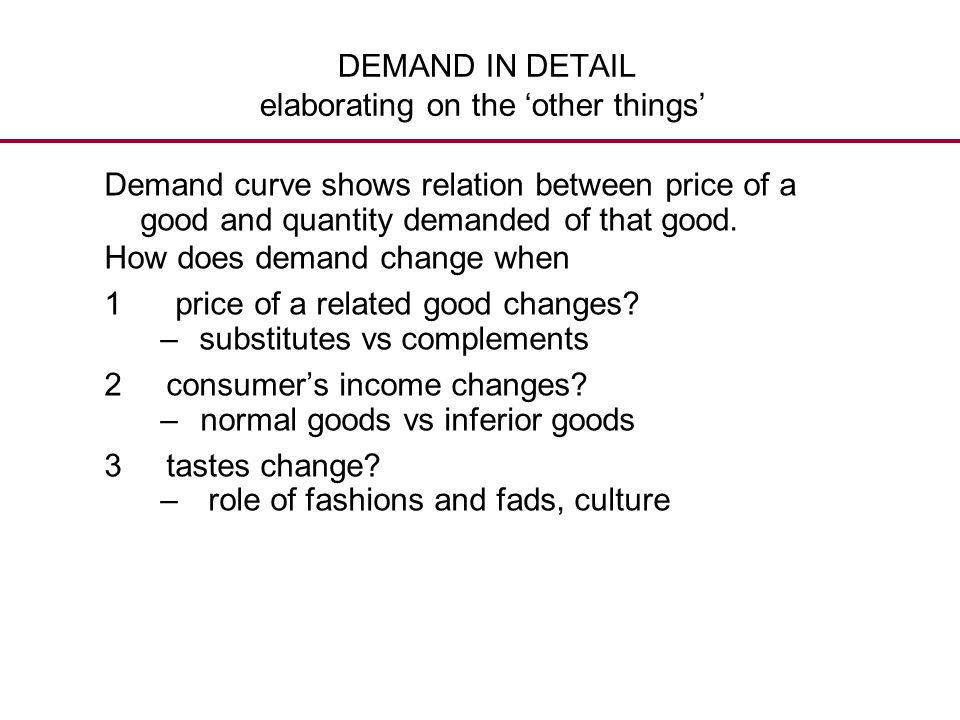 DEMAND IN DETAIL elaborating on the 'other things' Demand curve shows relation between price of a good and quantity demanded of that good. How does de