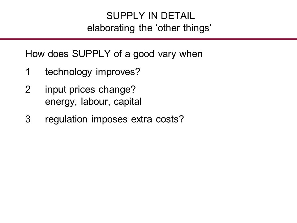 SUPPLY IN DETAIL elaborating the 'other things' How does SUPPLY of a good vary when 1technology improves? 2input prices change? energy, labour, capita